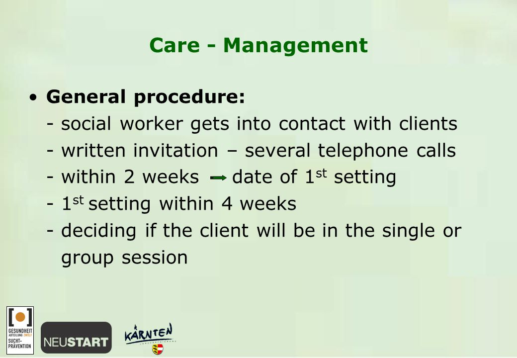 Care - Management General procedure: - social worker gets into contact with clients - written invitation – several telephone calls - within 2 weeks date of 1 st setting - 1 st setting within 4 weeks - deciding if the client will be in the single or group session