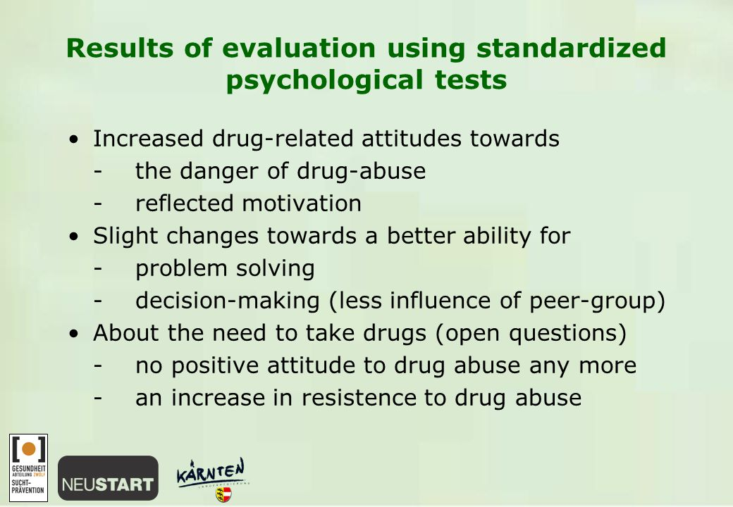 Results of evaluation using standardized psychological tests Increased drug-related attitudes towards -the danger of drug-abuse -reflected motivation Slight changes towards a better ability for -problem solving -decision-making (less influence of peer-group) About the need to take drugs (open questions) -no positive attitude to drug abuse any more -an increase in resistence to drug abuse