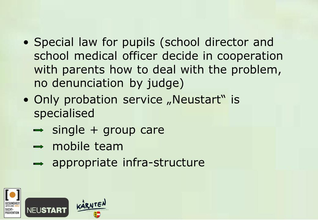 "Special law for pupils (school director and school medical officer decide in cooperation with parents how to deal with the problem, no denunciation by judge) Only probation service ""Neustart is specialised single + group care mobile team appropriate infra-structure"