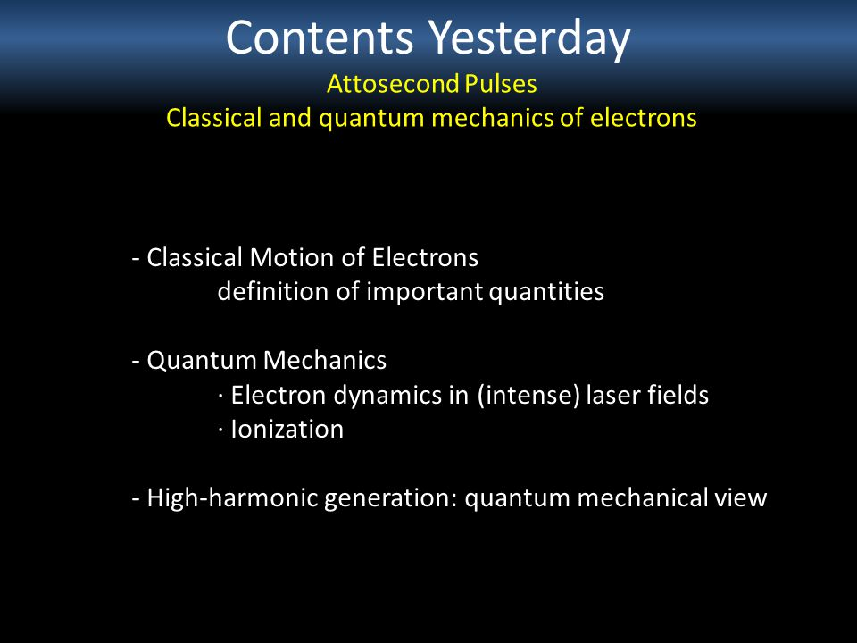 Contents Yesterday Attosecond Pulses Classical and quantum mechanics of electrons - Classical Motion of Electrons definition of important quantities - Quantum Mechanics · Electron dynamics in (intense) laser fields · Ionization - High-harmonic generation: quantum mechanical view