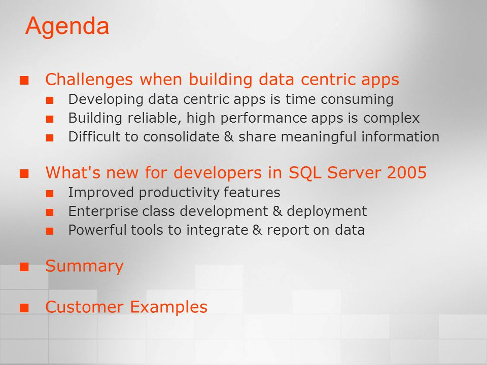 Agenda Challenges when building data centric apps Developing data centric apps is time consuming Building reliable, high performance apps is complex Difficult to consolidate & share meaningful information What s new for developers in SQL Server 2005 Improved productivity features Enterprise class development & deployment Powerful tools to integrate & report on data Summary Customer Examples