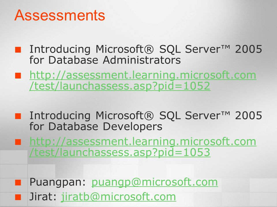 Assessments Introducing Microsoft® SQL Server™ 2005 for Database Administrators http://assessment.learning.microsoft.com /test/launchassess.asp pid=1052 Introducing Microsoft® SQL Server™ 2005 for Database Developers http://assessment.learning.microsoft.com /test/launchassess.asp pid=1053 Puangpan: puangp@microsoft.compuangp@microsoft.com Jirat: jiratb@microsoft.comjiratb@microsoft.com