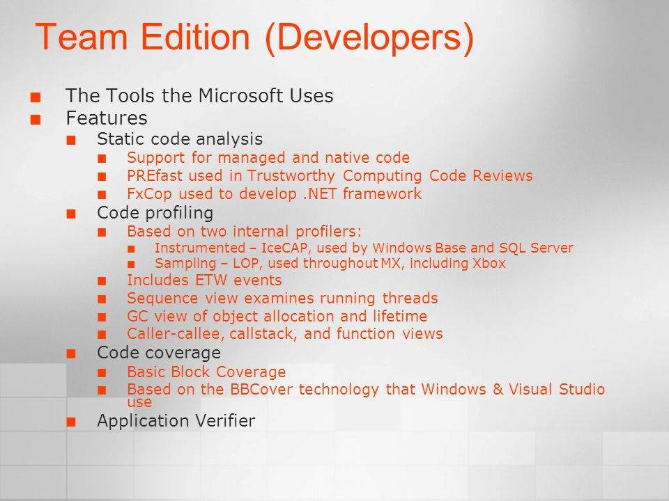 Team Edition (Developers) The Tools the Microsoft Uses Features Static code analysis Support for managed and native code PREfast used in Trustworthy Computing Code Reviews FxCop used to develop.NET framework Code profiling Based on two internal profilers: Instrumented – IceCAP, used by Windows Base and SQL Server Sampling – LOP, used throughout MX, including Xbox Includes ETW events Sequence view examines running threads GC view of object allocation and lifetime Caller-callee, callstack, and function views Code coverage Basic Block Coverage Based on the BBCover technology that Windows & Visual Studio use Application Verifier