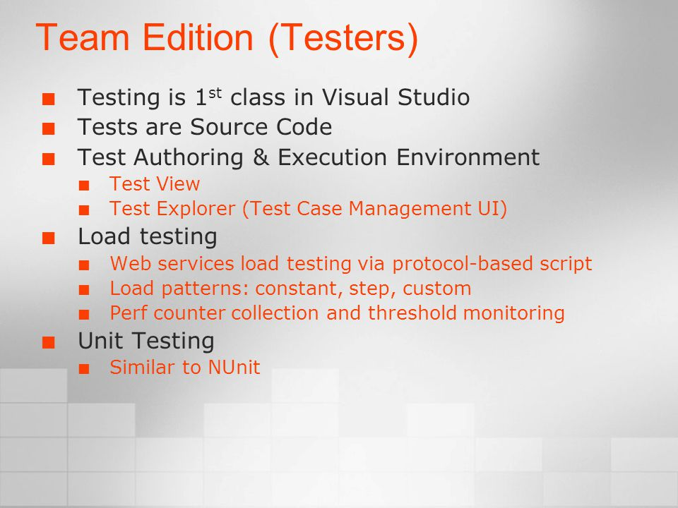Team Edition (Testers) Testing is 1 st class in Visual Studio Tests are Source Code Test Authoring & Execution Environment Test View Test Explorer (Test Case Management UI) Load testing Web services load testing via protocol-based script Load patterns: constant, step, custom Perf counter collection and threshold monitoring Unit Testing Similar to NUnit