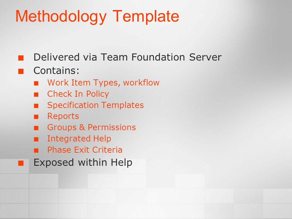 Methodology Template Delivered via Team Foundation Server Contains: Work Item Types, workflow Check In Policy Specification Templates Reports Groups & Permissions Integrated Help Phase Exit Criteria Exposed within Help