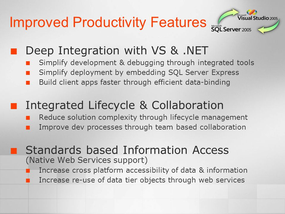 Improved Productivity Features Deep Integration with VS &.NET Simplify development & debugging through integrated tools Simplify deployment by embedding SQL Server Express Build client apps faster through efficient data-binding Integrated Lifecycle & Collaboration Reduce solution complexity through lifecycle management Improve dev processes through team based collaboration Standards based Information Access (Native Web Services support) Increase cross platform accessibility of data & information Increase re-use of data tier objects through web services