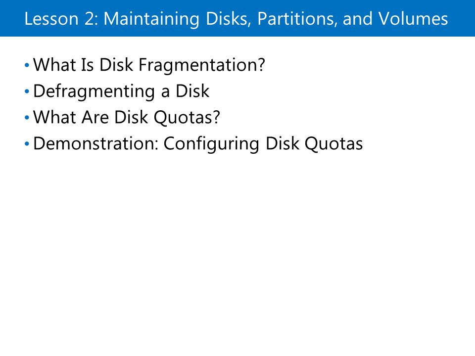 Lesson 2: Maintaining Disks, Partitions, and Volumes What Is Disk Fragmentation? Defragmenting a Disk What Are Disk Quotas? Demonstration: Configuring