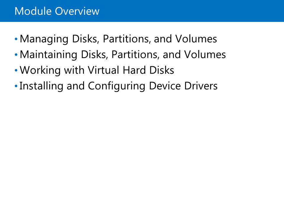 Module Overview Managing Disks, Partitions, and Volumes Maintaining Disks, Partitions, and Volumes Working with Virtual Hard Disks Installing and Conf