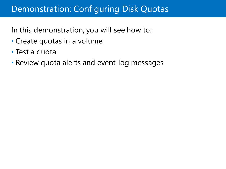 Demonstration: Configuring Disk Quotas In this demonstration, you will see how to: Create quotas in a volume Test a quota Review quota alerts and event-log messages