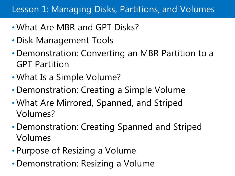 Lesson 1: Managing Disks, Partitions, and Volumes What Are MBR and GPT Disks? Disk Management Tools Demonstration: Converting an MBR Partition to a GP