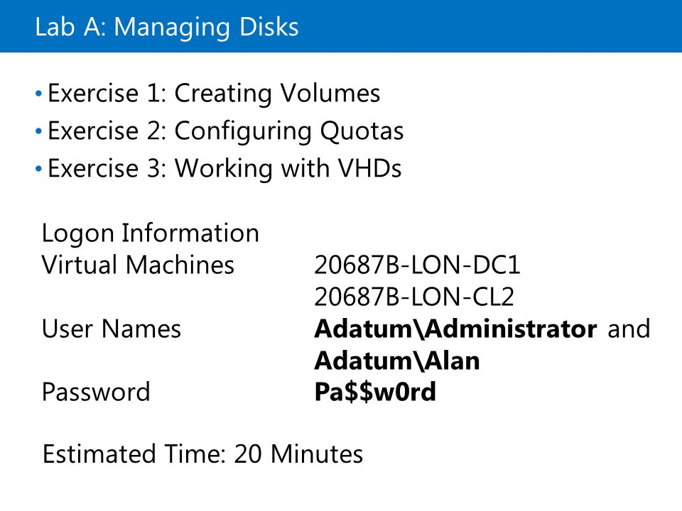 Lab A: Managing Disks Exercise 1: Creating Volumes Exercise 2: Configuring Quotas Exercise 3: Working with VHDs Logon Information Virtual Machines20687B-LON-DC B-LON-CL2 User NamesAdatum\Administrator and Adatum\Alan PasswordPa$$w0rd Estimated Time: 20 Minutes