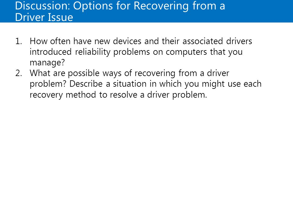Discussion: Options for Recovering from a Driver Issue 1.How often have new devices and their associated drivers introduced reliability problems on computers that you manage.