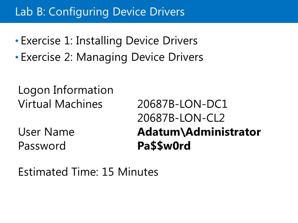 Lab B: Configuring Device Drivers Exercise 1: Installing Device Drivers Exercise 2: Managing Device Drivers Logon Information Virtual Machines20687B-LON-DC1 20687B-LON-CL2 User NameAdatum\Administrator PasswordPa$$w0rd Estimated Time: 15 Minutes