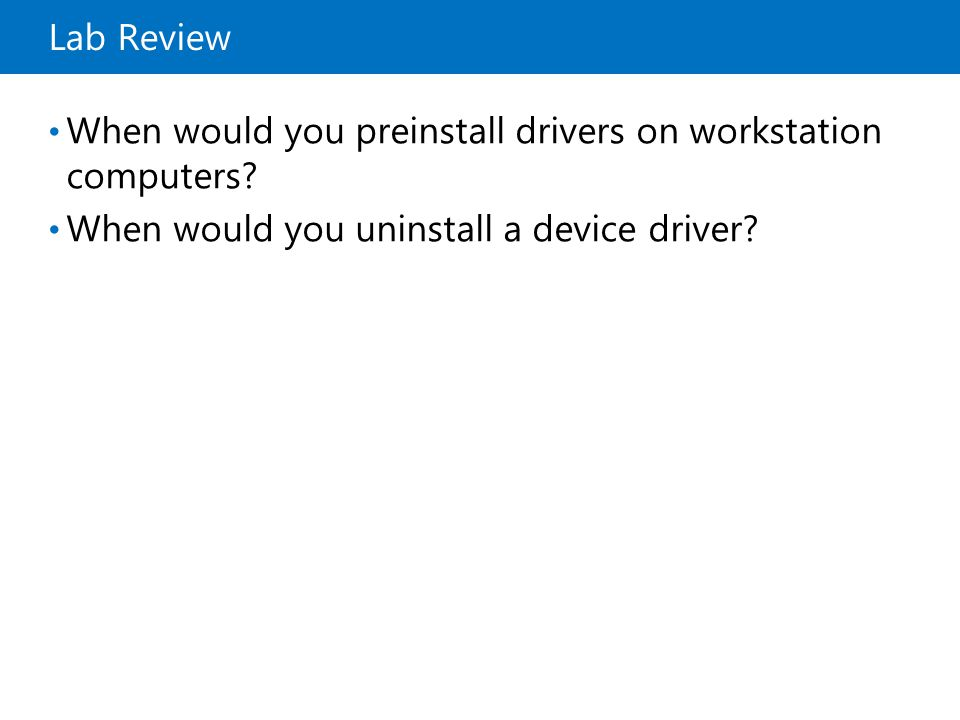 Lab Review When would you preinstall drivers on workstation computers? When would you uninstall a device driver?