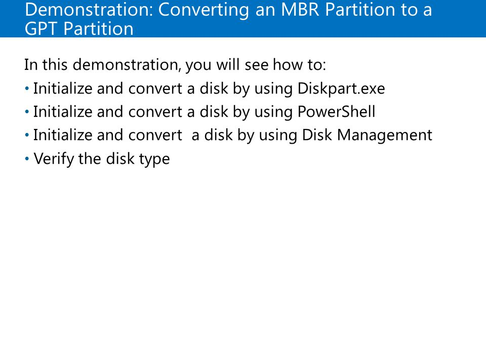 Demonstration: Converting an MBR Partition to a GPT Partition In this demonstration, you will see how to: Initialize and convert a disk by using Diskpart.exe Initialize and convert a disk by using PowerShell Initialize and convert a disk by using Disk Management Verify the disk type