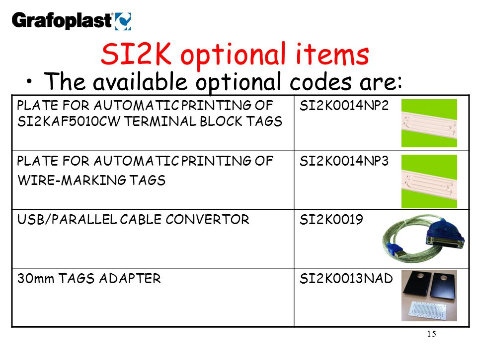 15 SI2K optional items The available optional codes are: PLATE FOR AUTOMATIC PRINTING OF SI2KAF5010CW TERMINAL BLOCK TAGS SI2K0014NP2 PLATE FOR AUTOMATIC PRINTING OF WIRE-MARKING TAGS SI2K0014NP3 USB/PARALLEL CABLE CONVERTORSI2K0019 30mm TAGS ADAPTERSI2K0013NAD