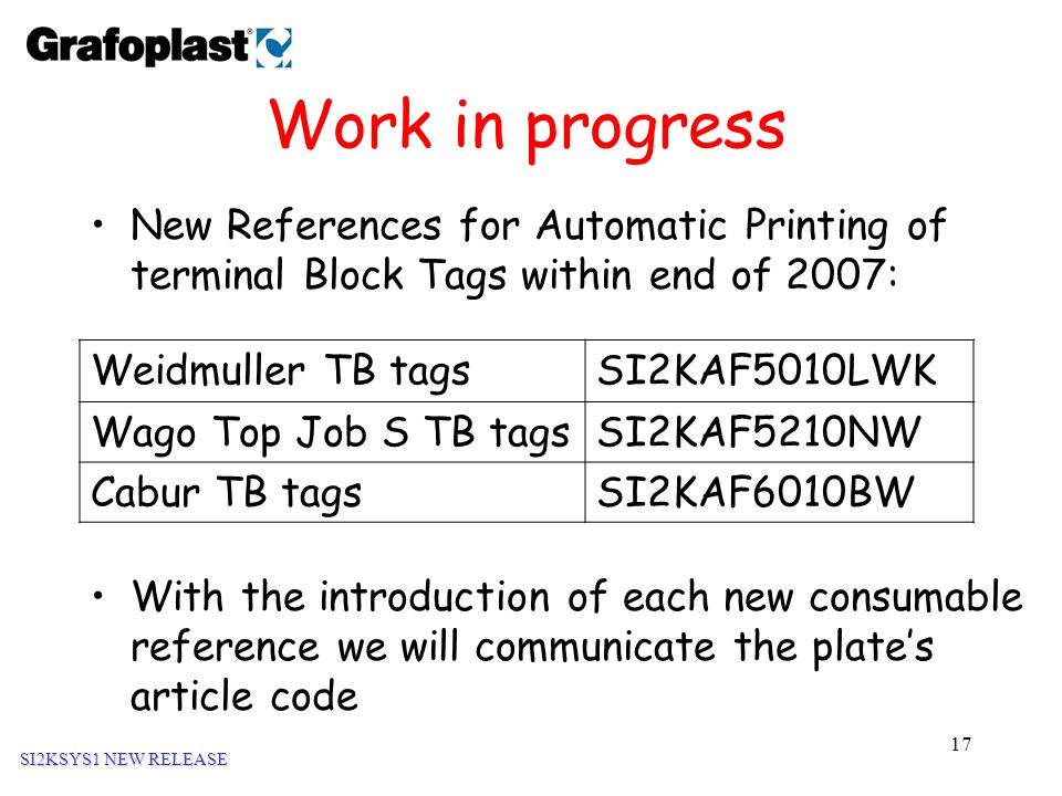 17 Work in progress New References for Automatic Printing of terminal Block Tags within end of 2007: SI2KSYS1 NEW RELEASE Weidmuller TB tagsSI2KAF5010LWK Wago Top Job S TB tagsSI2KAF5210NW Cabur TB tagsSI2KAF6010BW With the introduction of each new consumable reference we will communicate the plate's article code