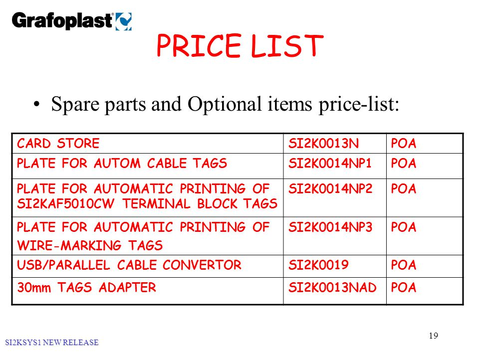 19 PRICE LIST Spare parts and Optional items price-list: SI2KSYS1 NEW RELEASE CARD STORESI2K0013NPOA PLATE FOR AUTOM CABLE TAGSSI2K0014NP1POA PLATE FOR AUTOMATIC PRINTING OF SI2KAF5010CW TERMINAL BLOCK TAGS SI2K0014NP2POA PLATE FOR AUTOMATIC PRINTING OF WIRE-MARKING TAGS SI2K0014NP3POA USB/PARALLEL CABLE CONVERTORSI2K0019POA 30mm TAGS ADAPTERSI2K0013NADPOA