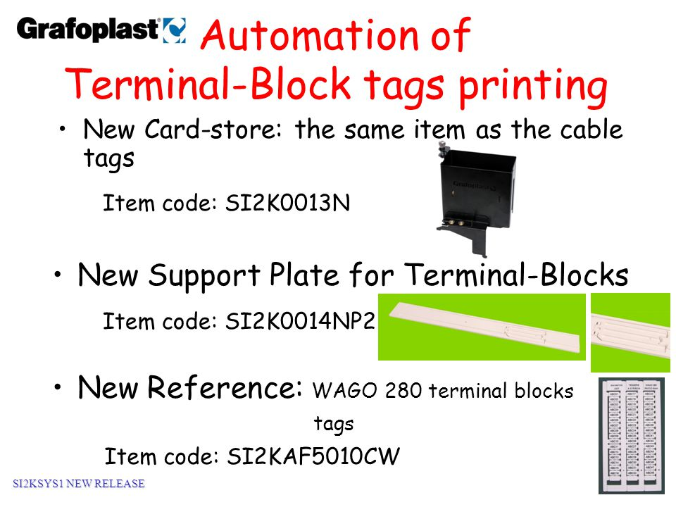 10 Automation of Wire-marking tags printing New Card-store: the same item as the Terminal Block tags Item code: SI2K0013N New Support Plate for Wire-Marking tags Item code: SI2K0014NP3 New Reference: Wire-marking tag 10mm without sleeves Item code: SI2KTM02W/10 SI2KSYS1 NEW RELEASE