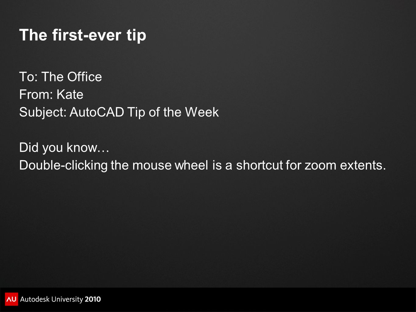 The first-ever tip To: The Office From: Kate Subject: AutoCAD Tip of the Week Did you know… Double-clicking the mouse wheel is a shortcut for zoom ext