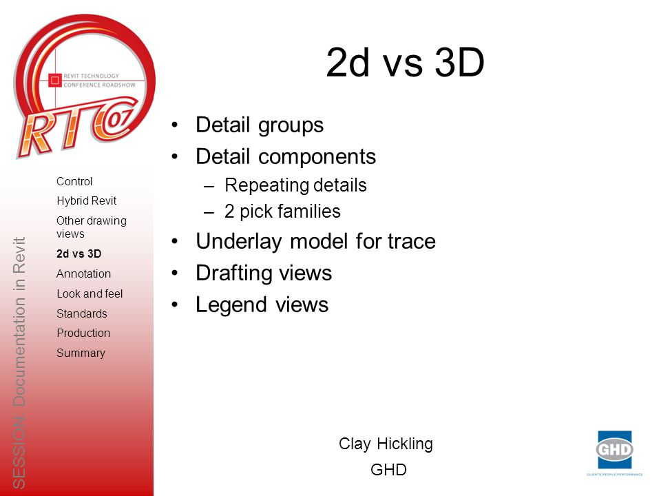 2d vs 3D Detail groups Detail components –Repeating details –2 pick families Underlay model for trace Drafting views Legend views Clay Hickling GHD SESSION: Documentation in Revit Control Hybrid Revit Other drawing views 2d vs 3D Annotation Look and feel Standards Production Summary