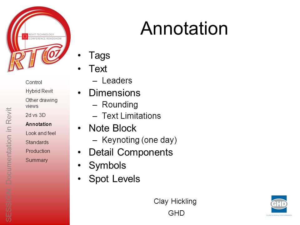 Annotation Tags Text –Leaders Dimensions –Rounding –Text Limitations Note Block –Keynoting (one day) Detail Components Symbols Spot Levels Clay Hickling GHD SESSION: Documentation in Revit Control Hybrid Revit Other drawing views 2d vs 3D Annotation Look and feel Standards Production Summary