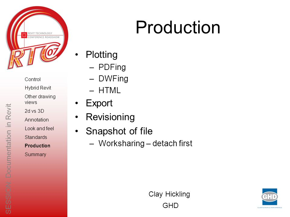 Production Plotting –PDFing –DWFing –HTML Export Revisioning Snapshot of file –Worksharing – detach first Clay Hickling GHD SESSION: Documentation in Revit Control Hybrid Revit Other drawing views 2d vs 3D Annotation Look and feel Standards Production Summary