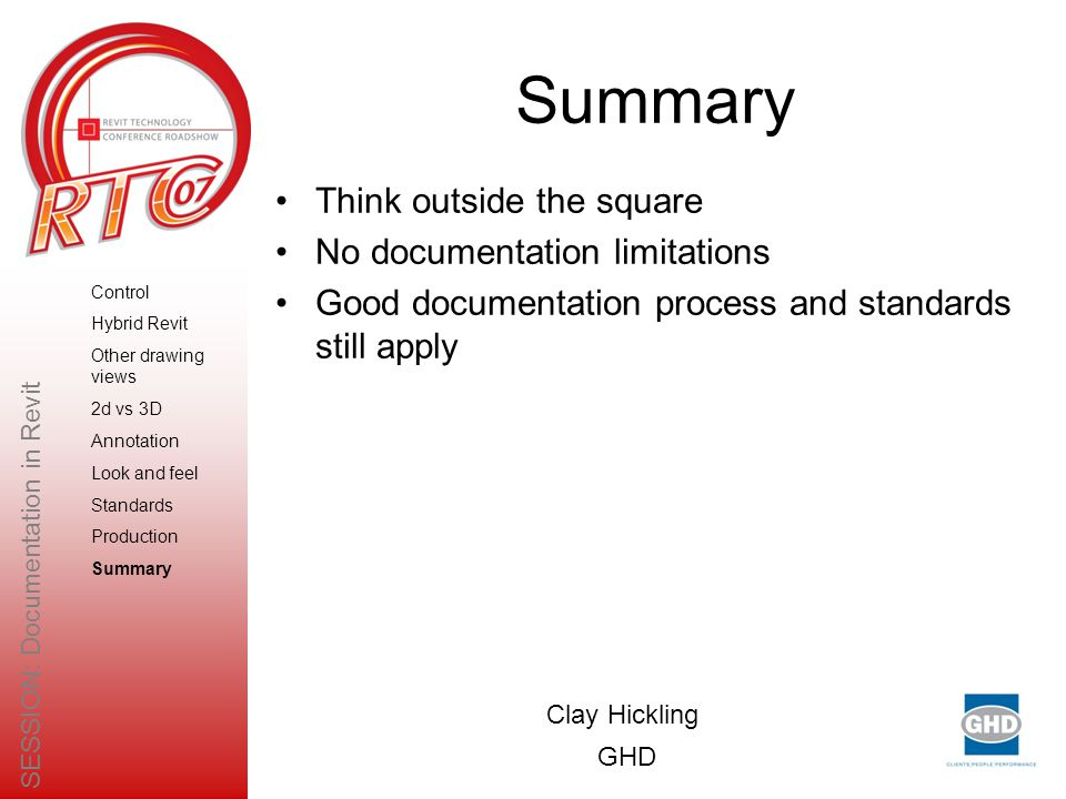 Think outside the square No documentation limitations Good documentation process and standards still apply Clay Hickling GHD SESSION: Documentation in Revit Control Hybrid Revit Other drawing views 2d vs 3D Annotation Look and feel Standards Production Summary