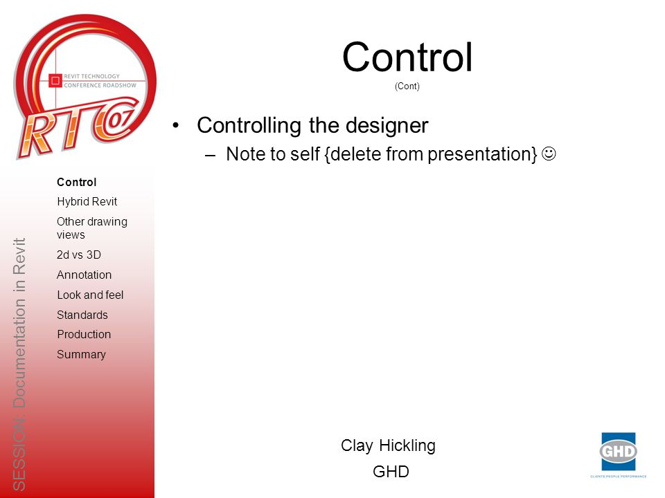 Control (Cont) Controlling the designer –Note to self {delete from presentation} Clay Hickling GHD SESSION: Documentation in Revit Control Hybrid Revit Other drawing views 2d vs 3D Annotation Look and feel Standards Production Summary