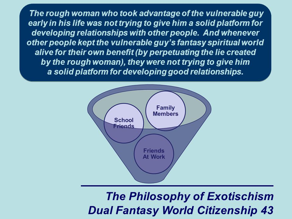 The Philosophy of Exotischism Dual Fantasy World Citizenship 43 The rough woman who took advantage of the vulnerable guy early in his life was not trying to give him a solid platform for developing relationships with other people.