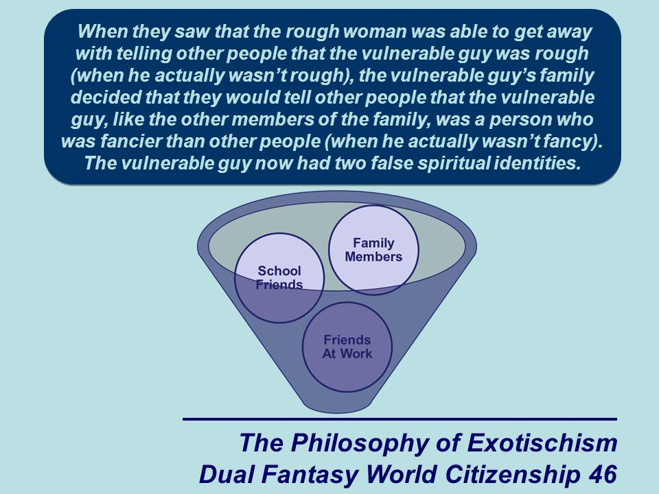 The Philosophy of Exotischism Dual Fantasy World Citizenship 46 When they saw that the rough woman was able to get away with telling other people that the vulnerable guy was rough (when he actually wasn't rough), the vulnerable guy's family decided that they would tell other people that the vulnerable guy, like the other members of the family, was a person who was fancier than other people (when he actually wasn't fancy).