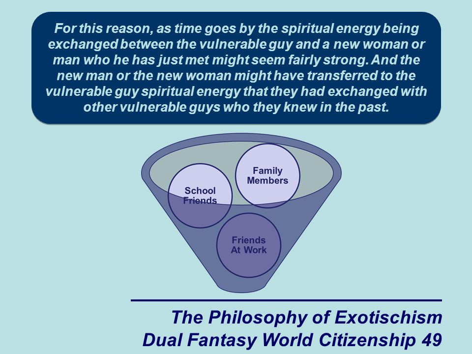 The Philosophy of Exotischism Dual Fantasy World Citizenship 49 For this reason, as time goes by the spiritual energy being exchanged between the vulnerable guy and a new woman or man who he has just met might seem fairly strong.