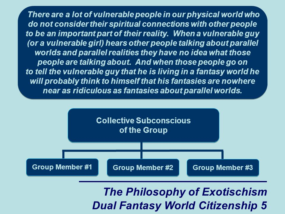 The Philosophy of Exotischism Dual Fantasy World Citizenship 5 There are a lot of vulnerable people in our physical world who do not consider their spiritual connections with other people to be an important part of their reality.