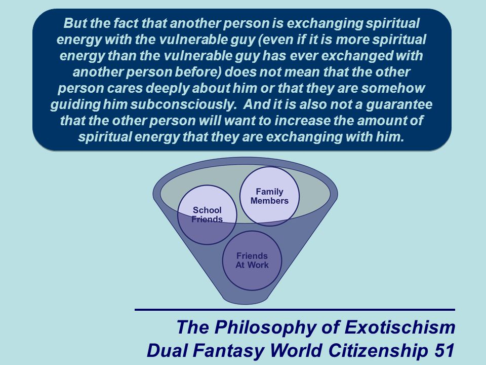 The Philosophy of Exotischism Dual Fantasy World Citizenship 51 But the fact that another person is exchanging spiritual energy with the vulnerable guy (even if it is more spiritual energy than the vulnerable guy has ever exchanged with another person before) does not mean that the other person cares deeply about him or that they are somehow guiding him subconsciously.