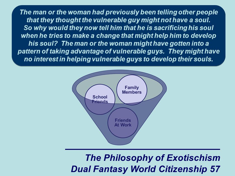 The Philosophy of Exotischism Dual Fantasy World Citizenship 57 The man or the woman had previously been telling other people that they thought the vulnerable guy might not have a soul.