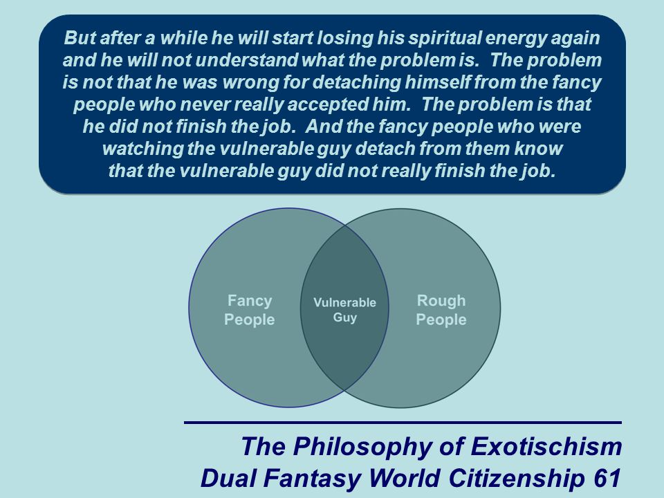 The Philosophy of Exotischism Dual Fantasy World Citizenship 61 But after a while he will start losing his spiritual energy again and he will not understand what the problem is.