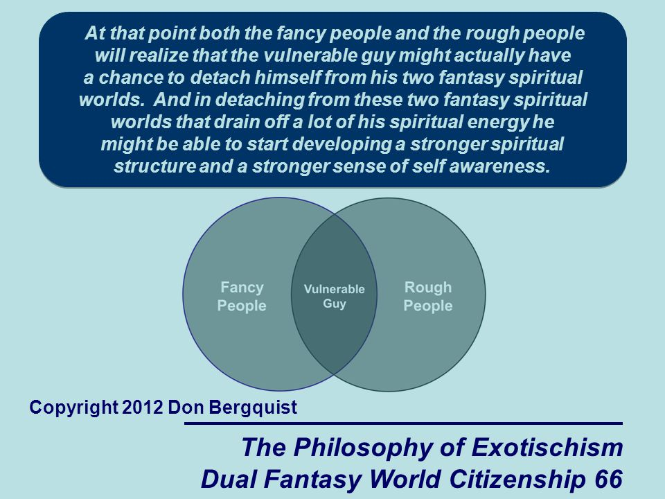 The Philosophy of Exotischism Dual Fantasy World Citizenship 66 Copyright 2012 Don Bergquist At that point both the fancy people and the rough people will realize that the vulnerable guy might actually have a chance to detach himself from his two fantasy spiritual worlds.