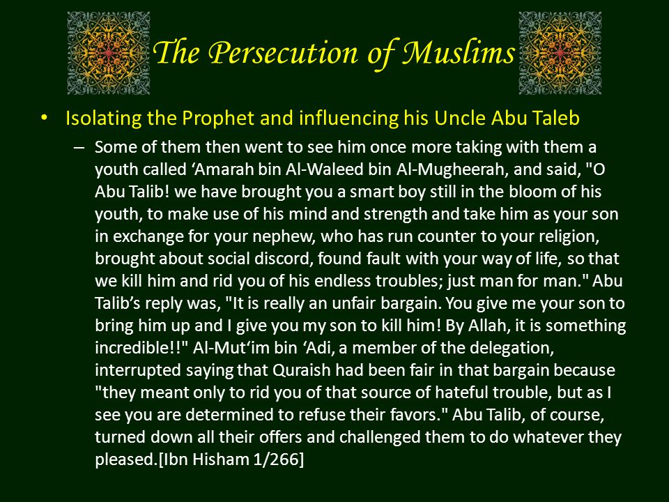 The Persecution of Muslims Isolating the Prophet and influencing his Uncle Abu Taleb – Some of them then went to see him once more taking with them a youth called 'Amarah bin Al-Waleed bin Al-Mugheerah, and said, O Abu Talib.