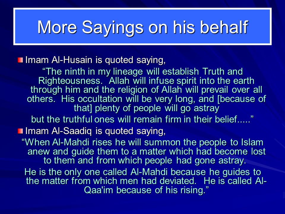 More Sayings on his behalf Imam Al-Husain is quoted saying, The ninth in my lineage will establish Truth and Righteousness.