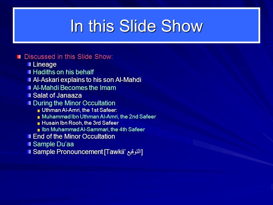 In this Slide Show Discussed in this Slide Show: Lineage Hadiths on his behalf Al-Askari explains to his son Al-Mahdi Al-Mahdi Becomes the Imam Salat of Janaaza During the Minor Occultation Uthman Al-Amri, the 1st Safeer: Uthman Al-Amri, the 1st Safeer: Muhammad Ibn Uthman Al-Amri, the 2nd Safeer Husain Ibn Rooh, the 3rd Safeer Ibn Muhammad Al-Sammari, the 4th Safeer End of the Minor Occultation Sample Du'aa Sample Pronouncement [Tawkii' التوقيع]