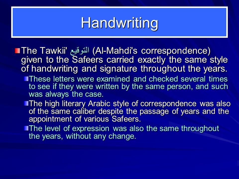 Handwriting The Tawkii التوقيع(Al-Mahdi s correspondence) given to the Safeers carried exactly the same style of handwriting and signature throughout the years.