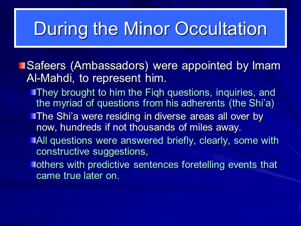 During the Minor Occultation Safeers (Ambassadors) were appointed by Imam Al-Mahdi, to represent him.