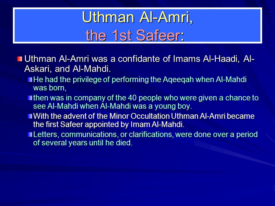 Uthman Al-Amri, the 1st Safeer: Uthman Al-Amri was a confidante of Imams Al-Haadi, Al- Askari, and Al-Mahdi.