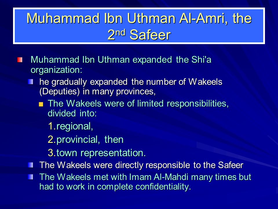 Muhammad Ibn Uthman Al-Amri, the 2 nd Safeer Muhammad Ibn Uthman expanded the Shi a organization: he gradually expanded the number of Wakeels (Deputies) in many provinces, The Wakeels were of limited responsibilities, divided into: 1.regional, 2.provincial, then 3.town representation.