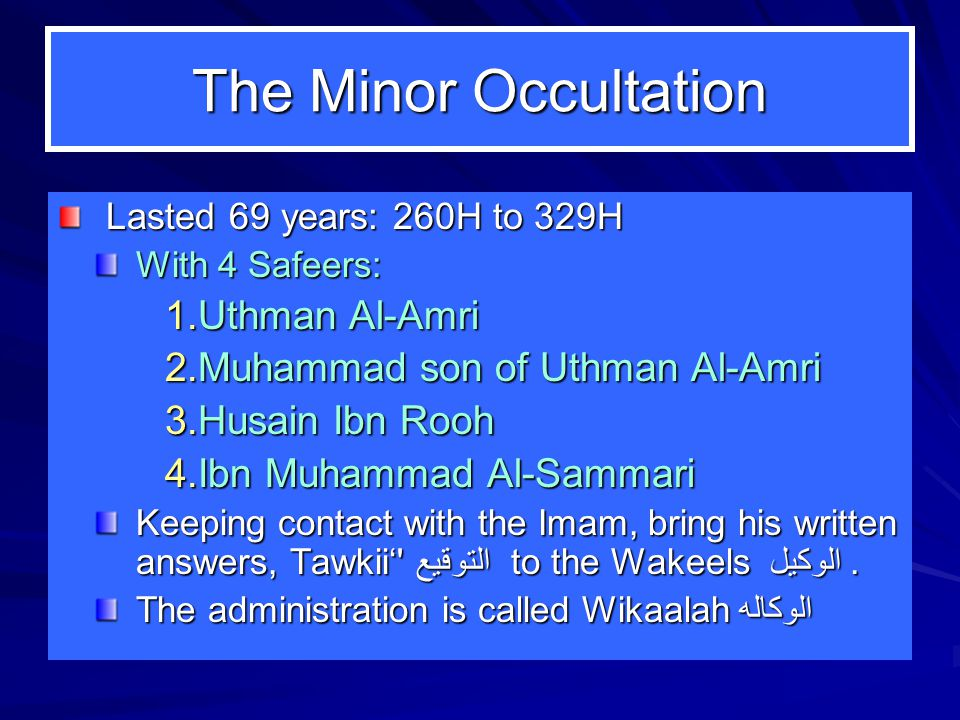 The Minor Occultation Lasted 69 years: 260H to 329H With 4 Safeers: 1.Uthman Al-Amri 2.Muhammad son of Uthman Al-Amri 3.Husain Ibn Rooh 4.Ibn Muhammad Al-Sammari Keeping contact with the Imam, bring his written answers, Tawkii' التوقيع to the Wakeels الوكيل.