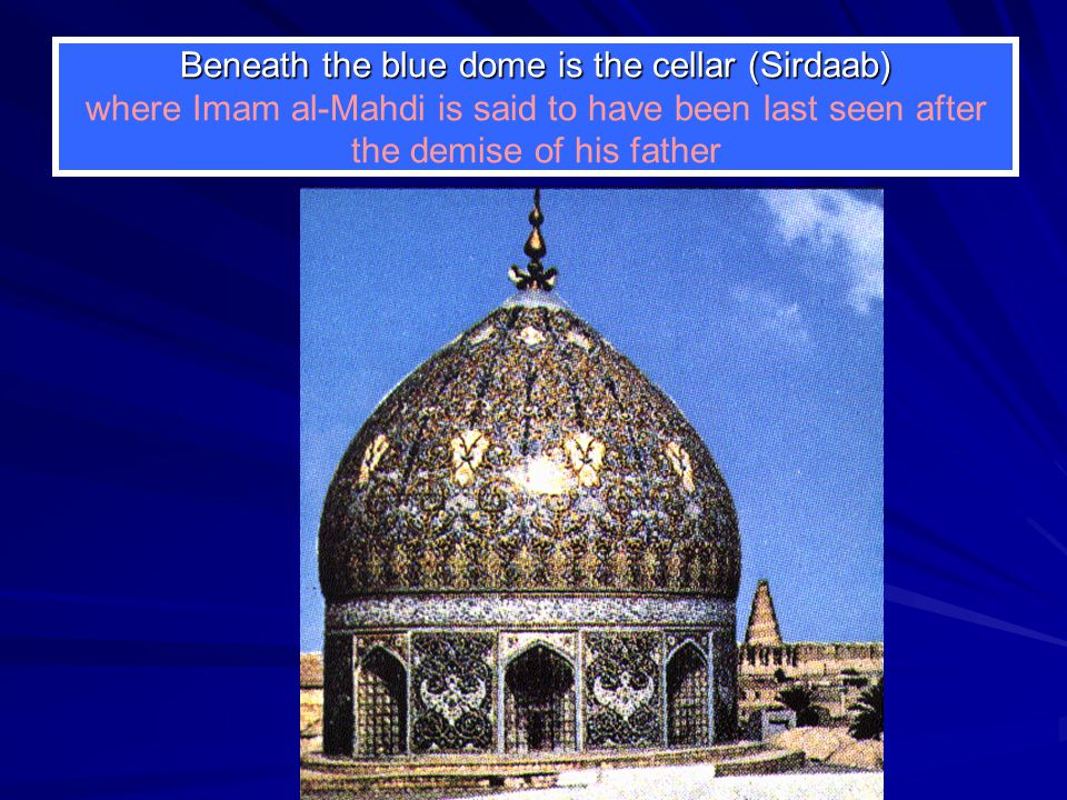 Beneath the blue dome is the cellar (Sirdaab) where Imam al-Mahdi is said to have been last seen after the demise of his father