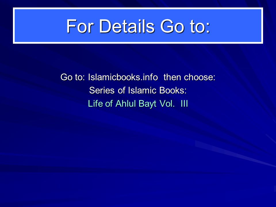 For Details Go to: Go to: Islamicbooks.info then choose: Series of Islamic Books: Life of Ahlul Bayt Vol.
