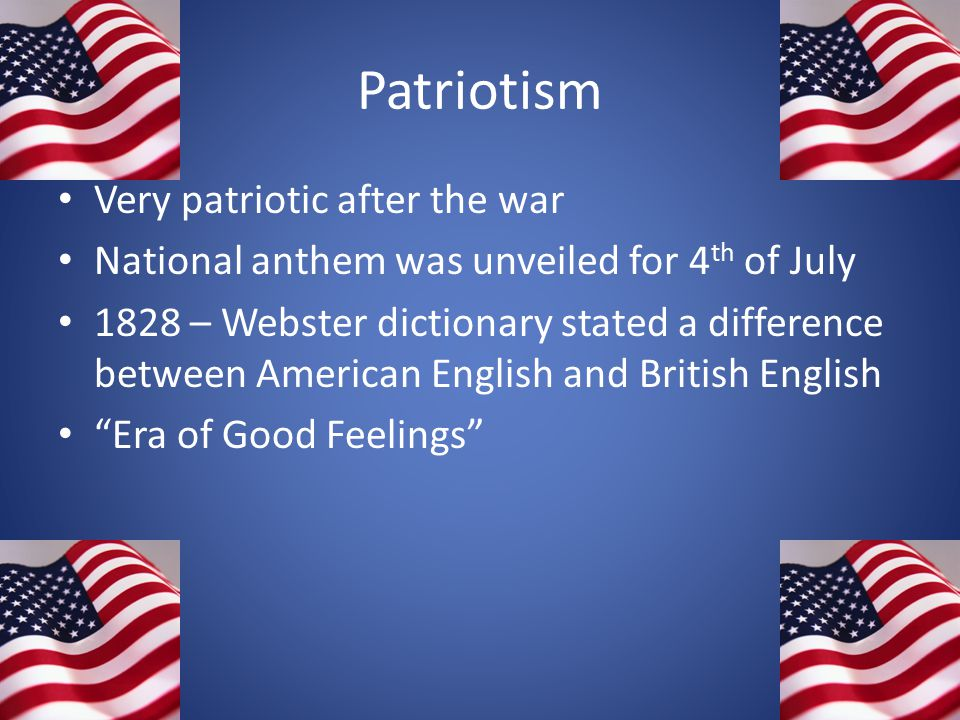Patriotism Very patriotic after the war National anthem was unveiled for 4 th of July 1828 – Webster dictionary stated a difference between American E
