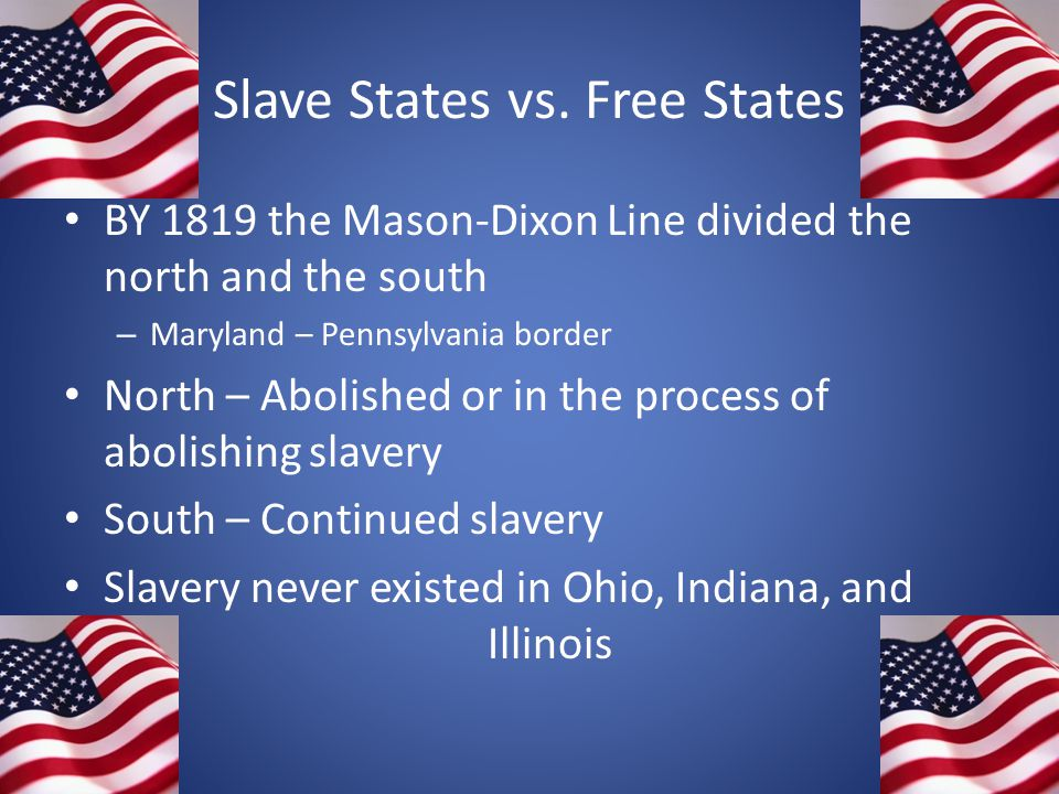 Slave States vs. Free States BY 1819 the Mason-Dixon Line divided the north and the south – Maryland – Pennsylvania border North – Abolished or in the