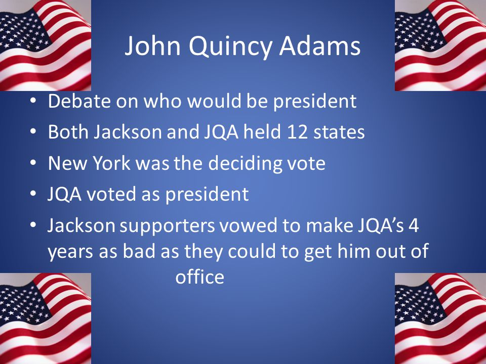 John Quincy Adams Debate on who would be president Both Jackson and JQA held 12 states New York was the deciding vote JQA voted as president Jackson s